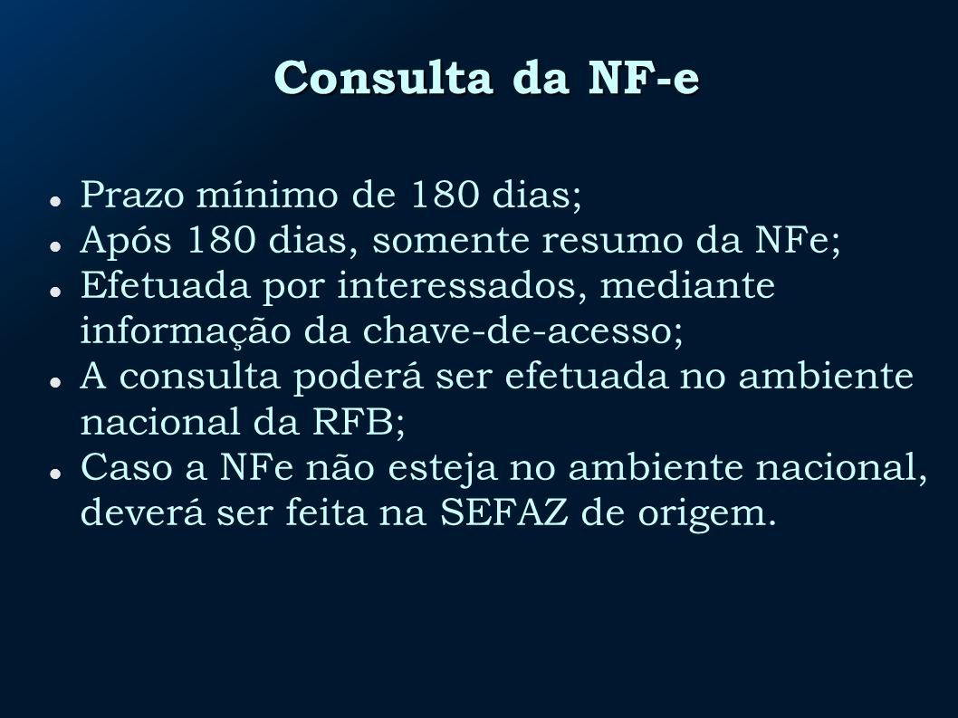 Consulta da NF-e Prazo mínimo de 180 dias; Após 180 dias, somente resumo da NFe; Efetuada por interessados, mediante informação da chave-de-acesso; A consulta poderá ser efetuada no ambiente nacional da RFB; Caso a NFe não esteja no ambiente nacional, deverá ser feita na SEFAZ de origem.