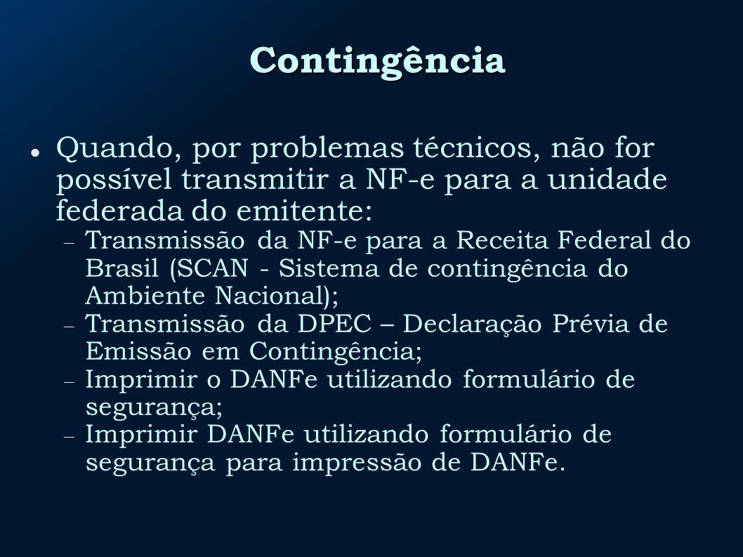 Contingência Quando, por problemas técnicos, não for possível transmitir a NF-e para a unidade federada do emitente: Transmissão da NF-e para a Receita Federal do Brasil (SCAN - Sistema de contingência do Ambiente Nacional); Transmissão da DPEC – Declaração Prévia de Emissão em Contingência; Imprimir o DANFe utilizando formulário de segurança; Imprimir DANFe utilizando formulário de segurança para impressão de DANFe.