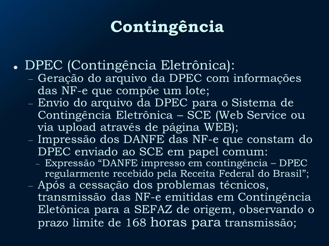 Contingência DPEC (Contingência Eletrônica): Geração do arquivo da DPEC com informações das NF-e que compõe um lote; Envio do arquivo da DPEC para o Sistema de Contingência Eletrônica – SCE (Web Service ou via upload através de página WEB); Impressão dos DANFE das NF-e que constam do DPEC enviado ao SCE em papel comum: Expressão DANFE impresso em contingência – DPEC regularmente recebido pela Receita Federal do Brasil; Após a cessação dos problemas técnicos, transmissão das NF-e emitidas em Contingência Eletônica para a SEFAZ de origem, observando o prazo limite de 168 horas para transmissão;