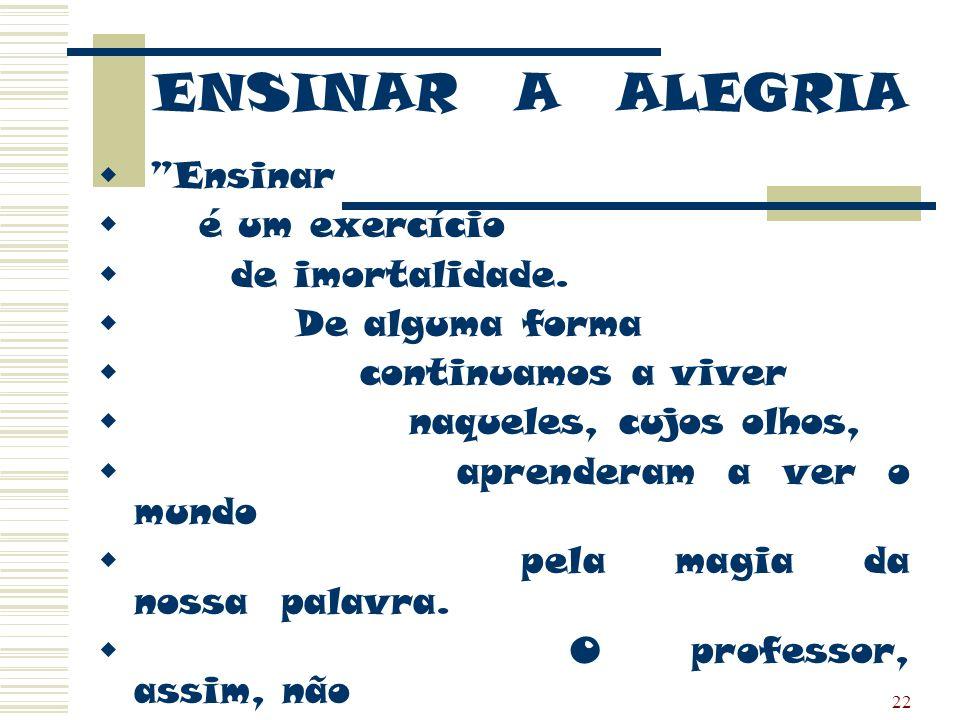 22 ENSINAR A ALEGRIA Ensinar é um exercício de imortalidade. De alguma forma continuamos a viver naqueles, cujos olhos, aprenderam a ver o mundo pela
