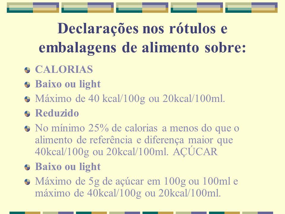 Declarações nos rótulos e embalagens de alimento sobre: CALORIAS Baixo ou light Máximo de 40 kcal/100g ou 20kcal/100ml. Reduzido No mínimo 25% de calo