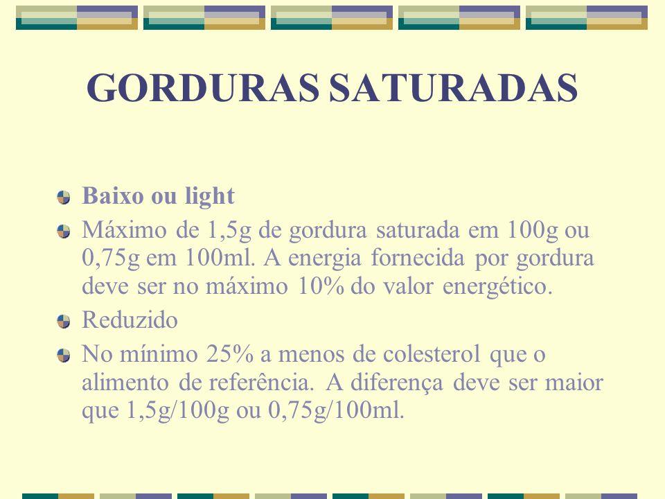 GORDURAS SATURADAS Baixo ou light Máximo de 1,5g de gordura saturada em 100g ou 0,75g em 100ml. A energia fornecida por gordura deve ser no máximo 10%