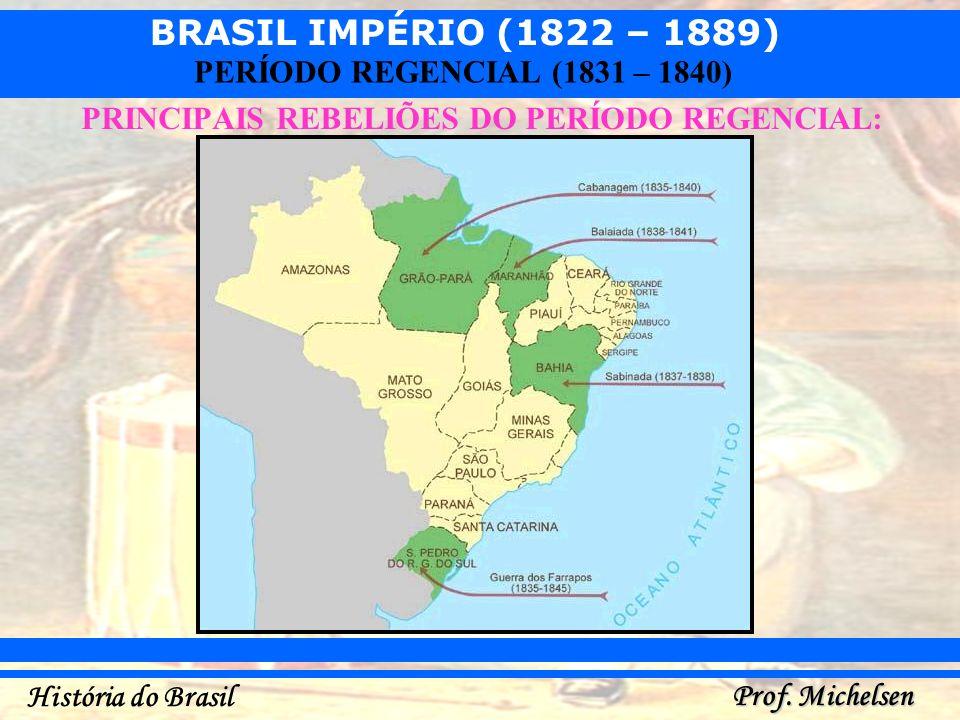 BRASIL IMPÉRIO (1822 – 1889) Prof. Michelsen História do Brasil PERÍODO REGENCIAL (1831 – 1840) PRINCIPAIS REBELIÕES DO PERÍODO REGENCIAL: