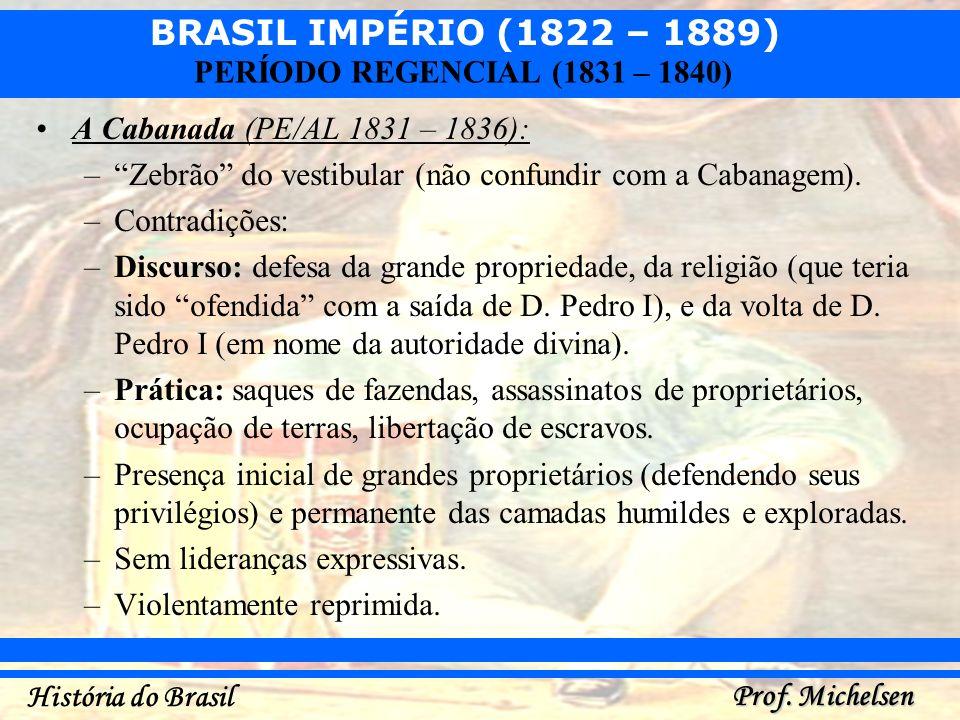 BRASIL IMPÉRIO (1822 – 1889) Prof. Michelsen História do Brasil PERÍODO REGENCIAL (1831 – 1840) A Cabanada (PE/AL 1831 – 1836): –Zebrão do vestibular