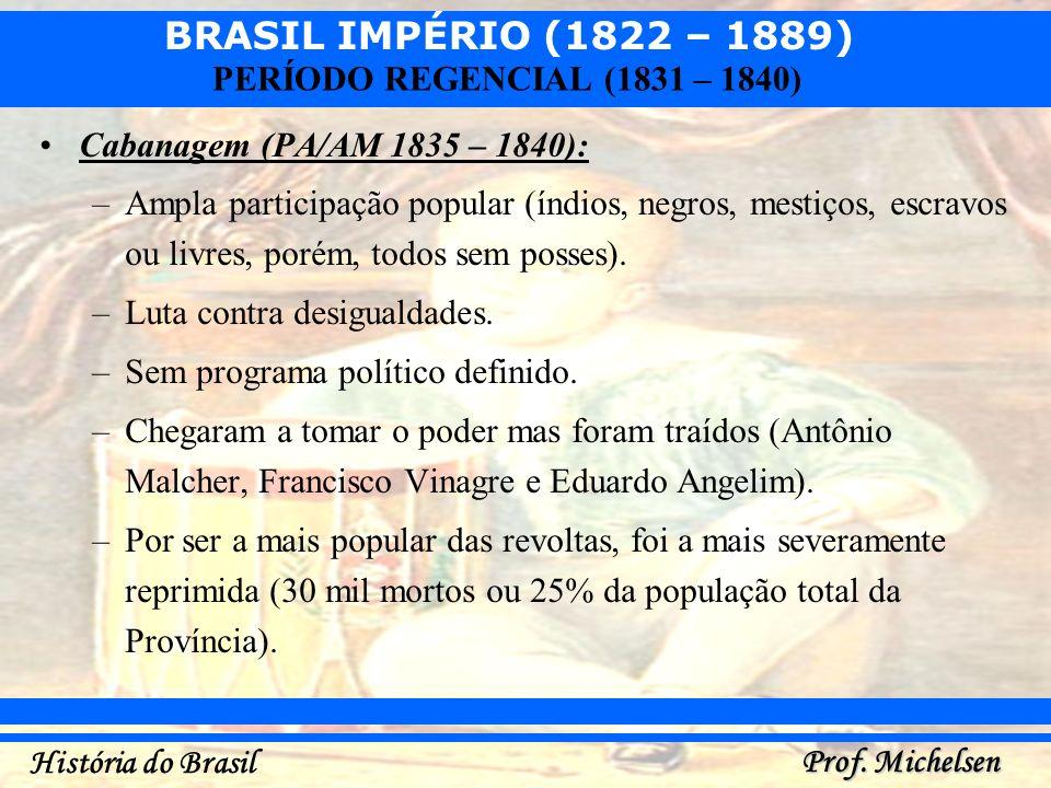 BRASIL IMPÉRIO (1822 – 1889) Prof. Michelsen História do Brasil PERÍODO REGENCIAL (1831 – 1840) Cabanagem (PA/AM 1835 – 1840): –Ampla participação pop
