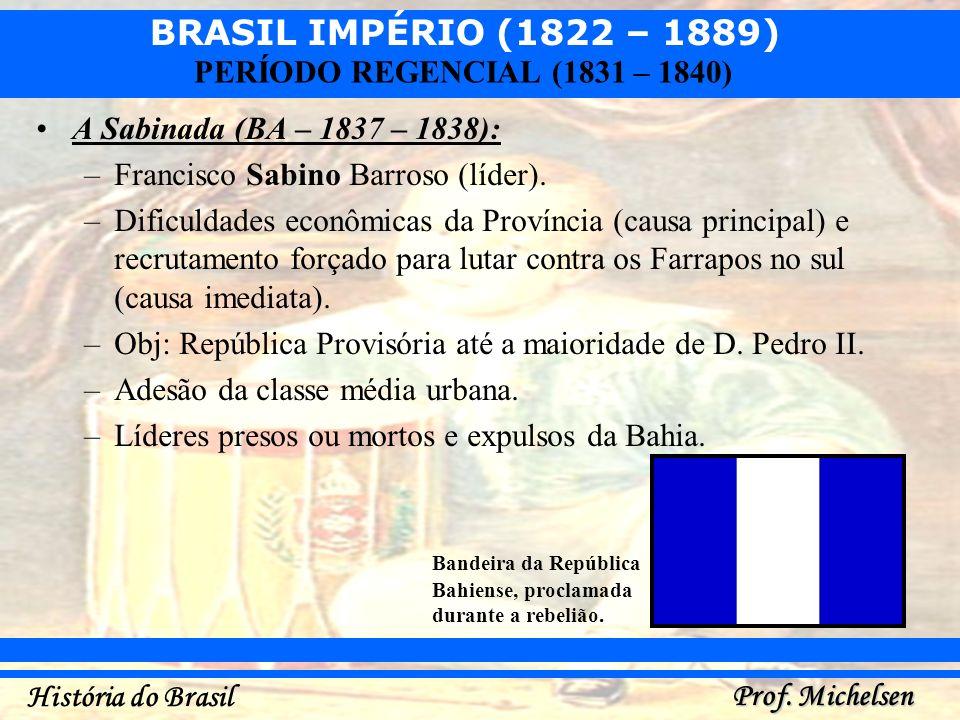 BRASIL IMPÉRIO (1822 – 1889) Prof. Michelsen História do Brasil PERÍODO REGENCIAL (1831 – 1840) A Sabinada (BA – 1837 – 1838): –Francisco Sabino Barro