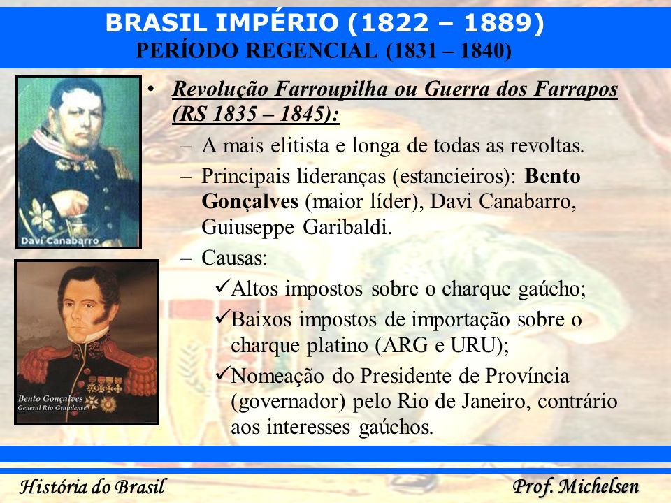 BRASIL IMPÉRIO (1822 – 1889) Prof. Michelsen História do Brasil PERÍODO REGENCIAL (1831 – 1840) Revolução Farroupilha ou Guerra dos Farrapos (RS 1835