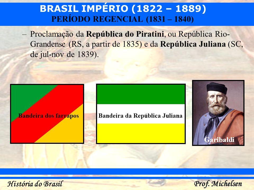 BRASIL IMPÉRIO (1822 – 1889) Prof. Michelsen História do Brasil PERÍODO REGENCIAL (1831 – 1840) –Proclamação da República do Piratini, ou República Ri