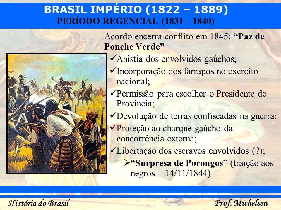 BRASIL IMPÉRIO (1822 – 1889) Prof. Michelsen História do Brasil PERÍODO REGENCIAL (1831 – 1840) –Acordo encerra conflito em 1845: Paz de Ponche Verde