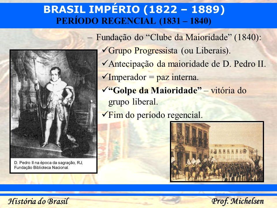 BRASIL IMPÉRIO (1822 – 1889) Prof. Michelsen História do Brasil PERÍODO REGENCIAL (1831 – 1840) –Fundação do Clube da Maioridade (1840): Grupo Progres