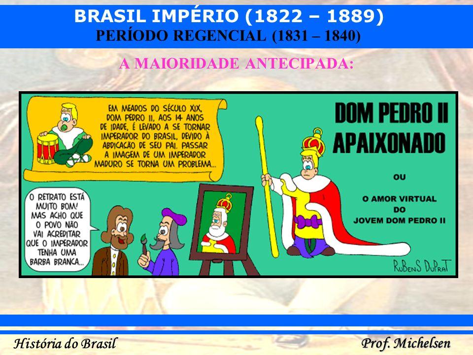 BRASIL IMPÉRIO (1822 – 1889) Prof. Michelsen História do Brasil PERÍODO REGENCIAL (1831 – 1840) A MAIORIDADE ANTECIPADA: