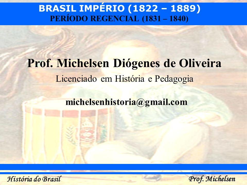 BRASIL IMPÉRIO (1822 – 1889) Prof. Michelsen História do Brasil PERÍODO REGENCIAL (1831 – 1840) Prof. Michelsen Diógenes de Oliveira Licenciado em His