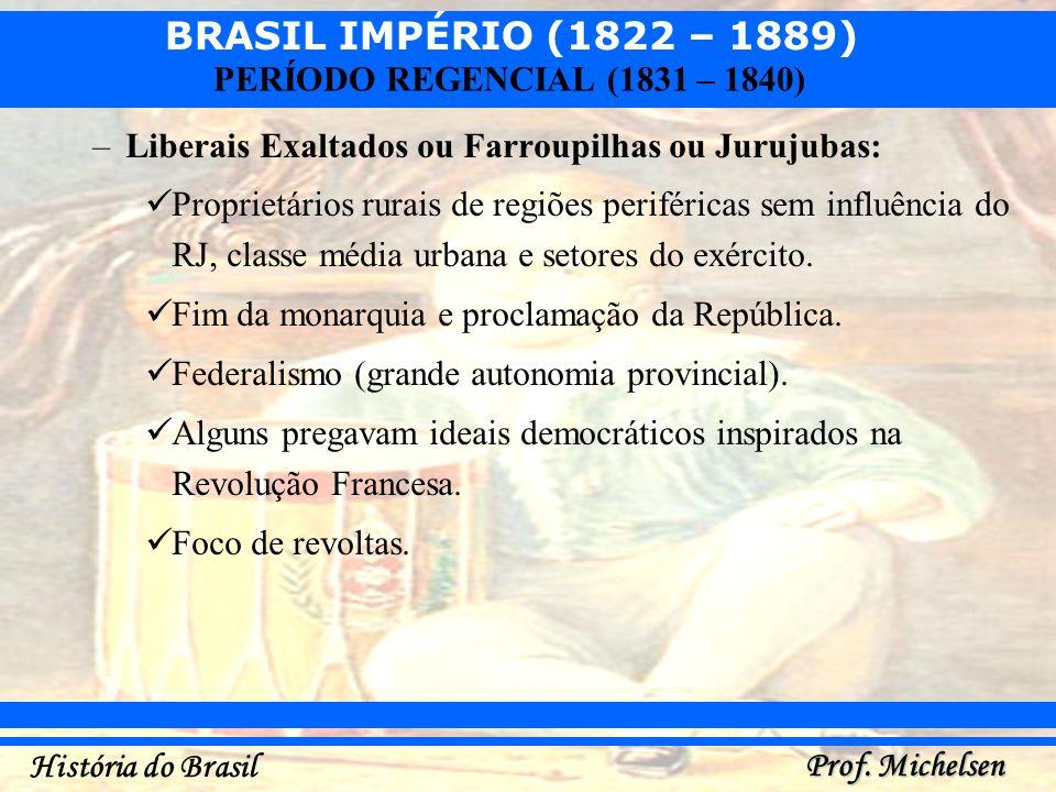 BRASIL IMPÉRIO (1822 – 1889) Prof. Michelsen História do Brasil PERÍODO REGENCIAL (1831 – 1840) –Liberais Exaltados ou Farroupilhas ou Jurujubas: Prop
