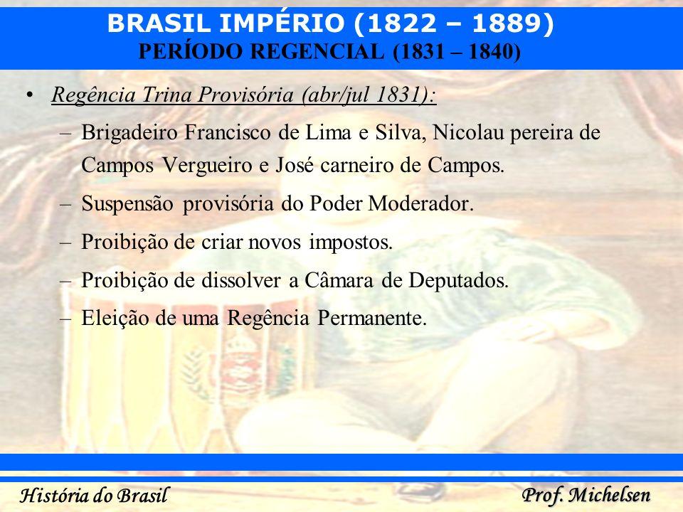 BRASIL IMPÉRIO (1822 – 1889) Prof. Michelsen História do Brasil PERÍODO REGENCIAL (1831 – 1840) Regência Trina Provisória (abr/jul 1831): –Brigadeiro