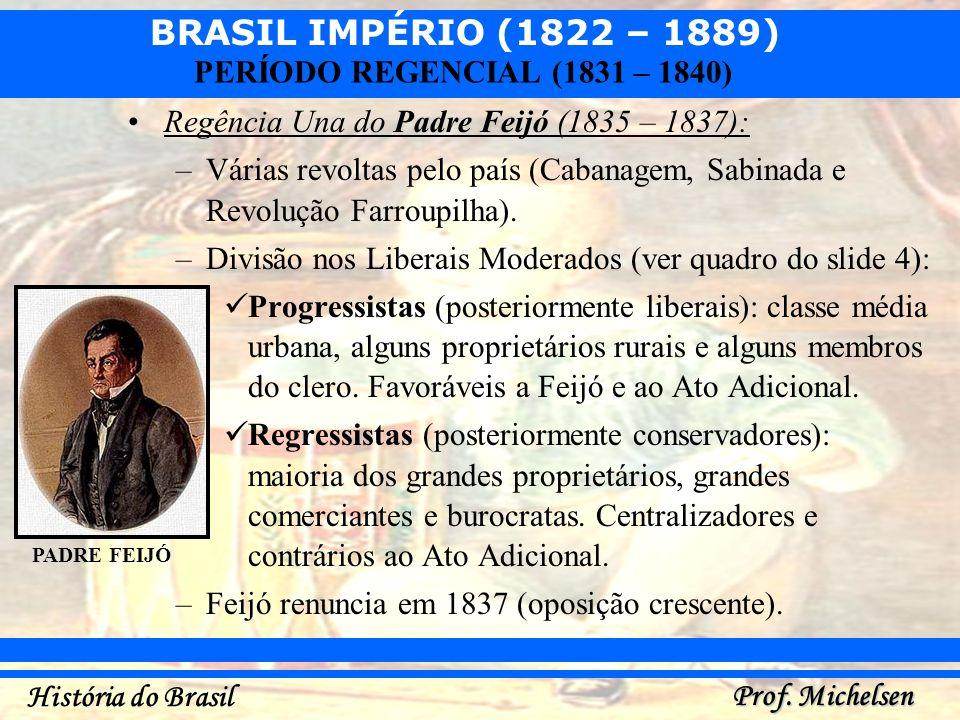 BRASIL IMPÉRIO (1822 – 1889) Prof. Michelsen História do Brasil PERÍODO REGENCIAL (1831 – 1840) Regência Una do Padre Feijó (1835 – 1837): –Várias rev