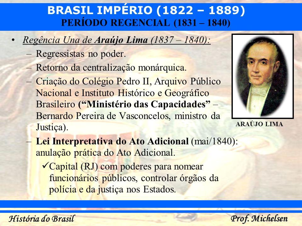 BRASIL IMPÉRIO (1822 – 1889) Prof. Michelsen História do Brasil PERÍODO REGENCIAL (1831 – 1840) Regência Una de Araújo Lima (1837 – 1840): –Regressist