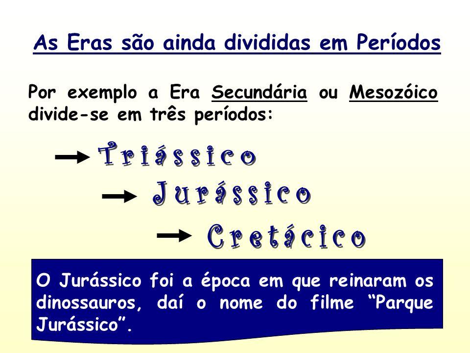 As Eras são ainda divididas em Períodos Por exemplo a Era Secundária ou Mesozóico divide-se em três períodos: O Jurássico foi a época em que reinaram