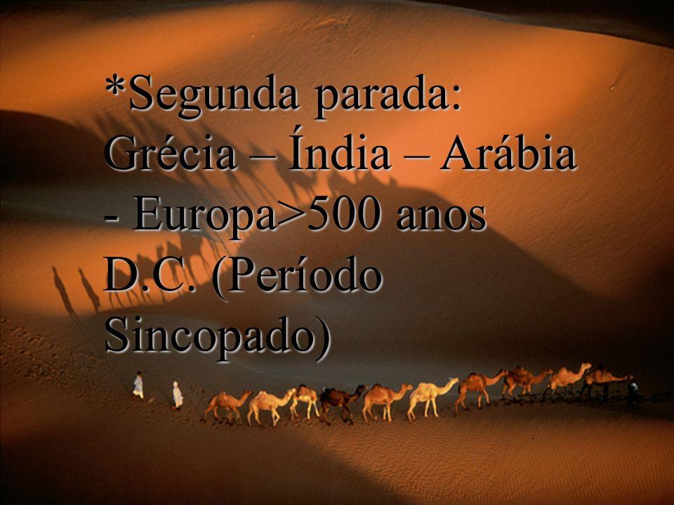 *Segunda parada: Grécia – Índia – Arábia - Europa>500 anos D.C. (Período Sincopado)