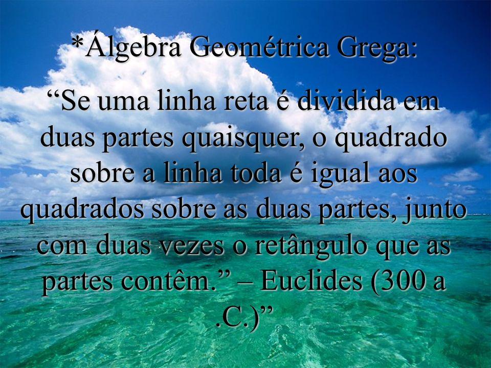 *Álgebra Geométrica Grega: Se uma linha reta é dividida em duas partes quaisquer, o quadrado sobre a linha toda é igual aos quadrados sobre as duas partes, junto com duas vezes o retângulo que as partes contêm.