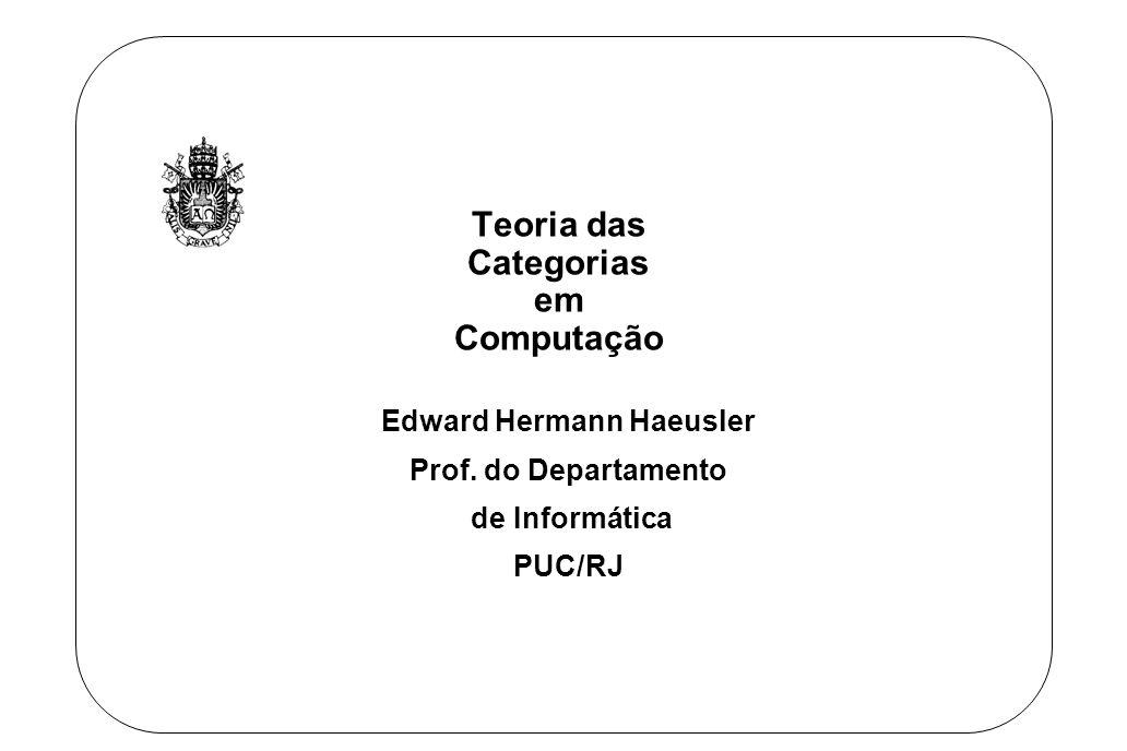 Edward Hermann Haeusler Teoria das Categorias e Computacao 2 TECMF Programas = Dados + Algoritmos Programas = Tipos de Dados + Funções Programas = (Objetos + Operações) + Funções Programas = Objetos + ( Operações + Funções) Categorias = Objetos + Morfismos