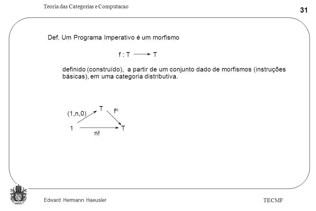 Edward Hermann Haeusler Teoria das Categorias e Computacao 31 TECMF Def. Um Programa Imperativo é um morfismo f : TT definido (construído), a partir d