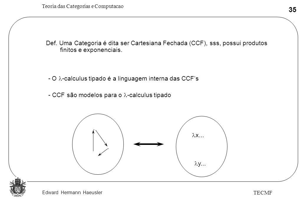 Edward Hermann Haeusler Teoria das Categorias e Computacao 35 TECMF Def. Uma Categoria é dita ser Cartesiana Fechada (CCF), sss, possui produtos finit