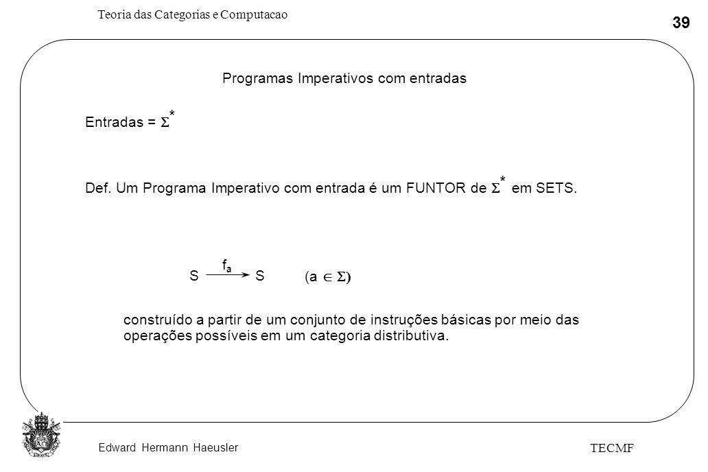 Edward Hermann Haeusler Teoria das Categorias e Computacao 39 TECMF Programas Imperativos com entradas Entradas = * Def. Um Programa Imperativo com en