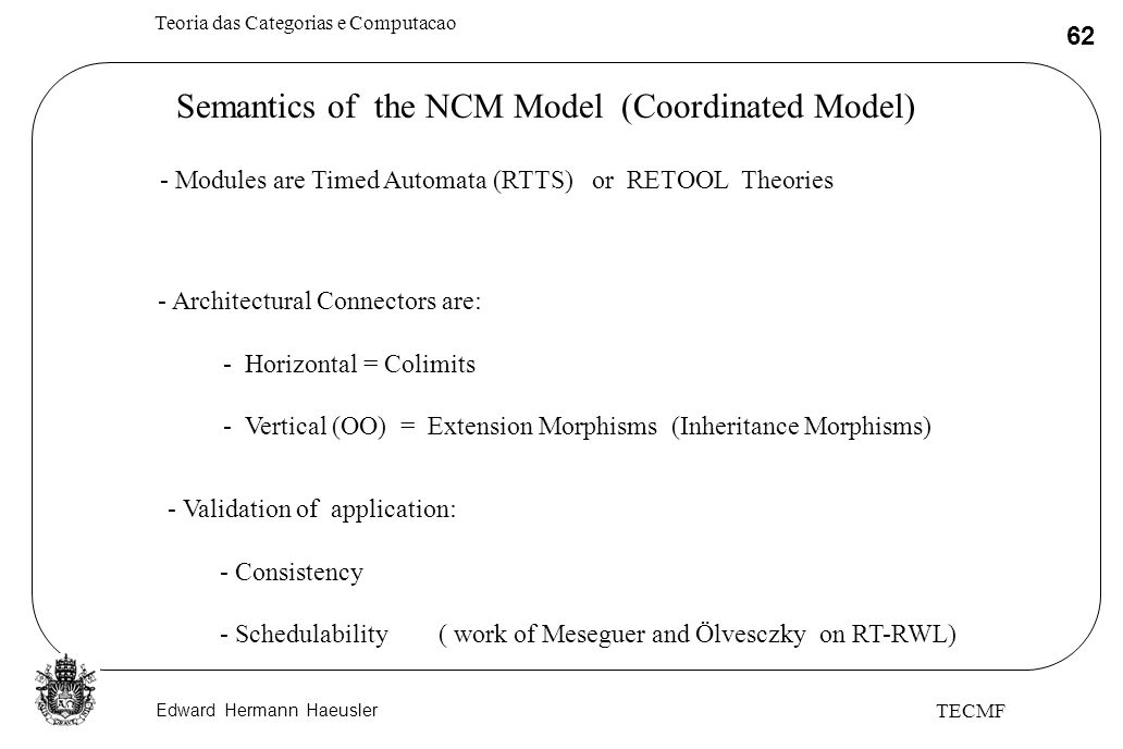 Edward Hermann Haeusler Teoria das Categorias e Computacao 62 TECMF Semantics of the NCM Model (Coordinated Model) - Modules are Timed Automata (RTTS) or RETOOL Theories - Architectural Connectors are: - Horizontal = Colimits - Vertical (OO) = Extension Morphisms (Inheritance Morphisms) - Validation of application: - Consistency - Schedulability ( work of Meseguer and Ölvesczky on RT-RWL)