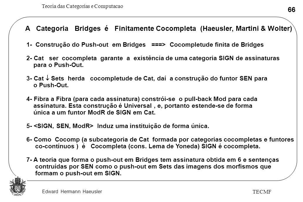 Edward Hermann Haeusler Teoria das Categorias e Computacao 66 TECMF A Categoria Bridges é Finitamente Cocompleta (Haeusler, Martini & Wolter) 1- Const