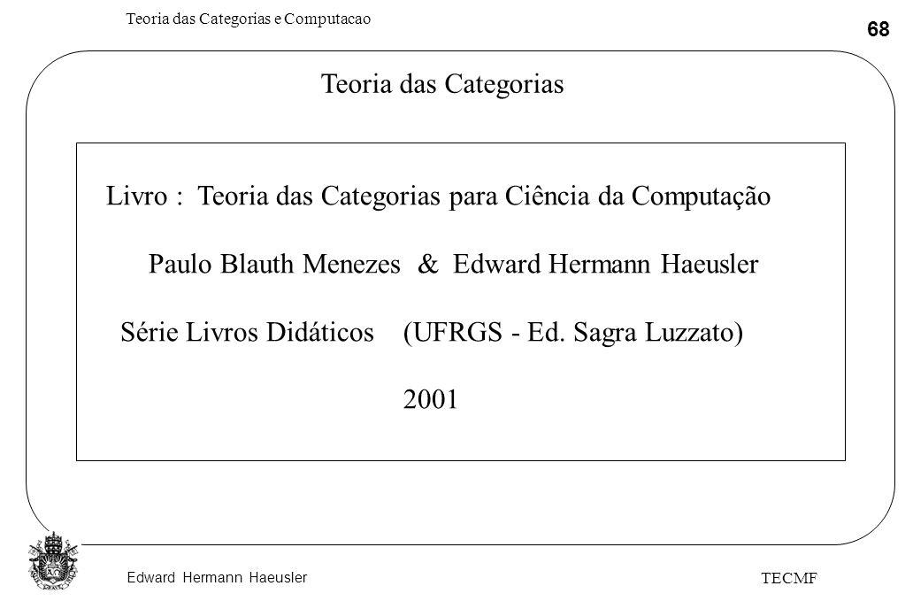 Edward Hermann Haeusler Teoria das Categorias e Computacao 68 TECMF Teoria das Categorias Livro : Teoria das Categorias para Ciência da Computação Pau