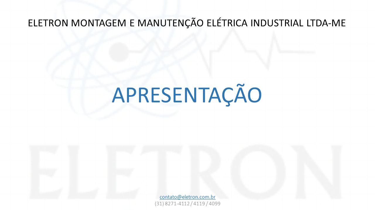 ELETRON MONTAGEM E MANUTENÇÃO ELÉTRICA INDUSTRIAL LTDA-ME APRESENTAÇÃO contato@eletron.com.br (31) 8271-4112 / 4119 / 4099