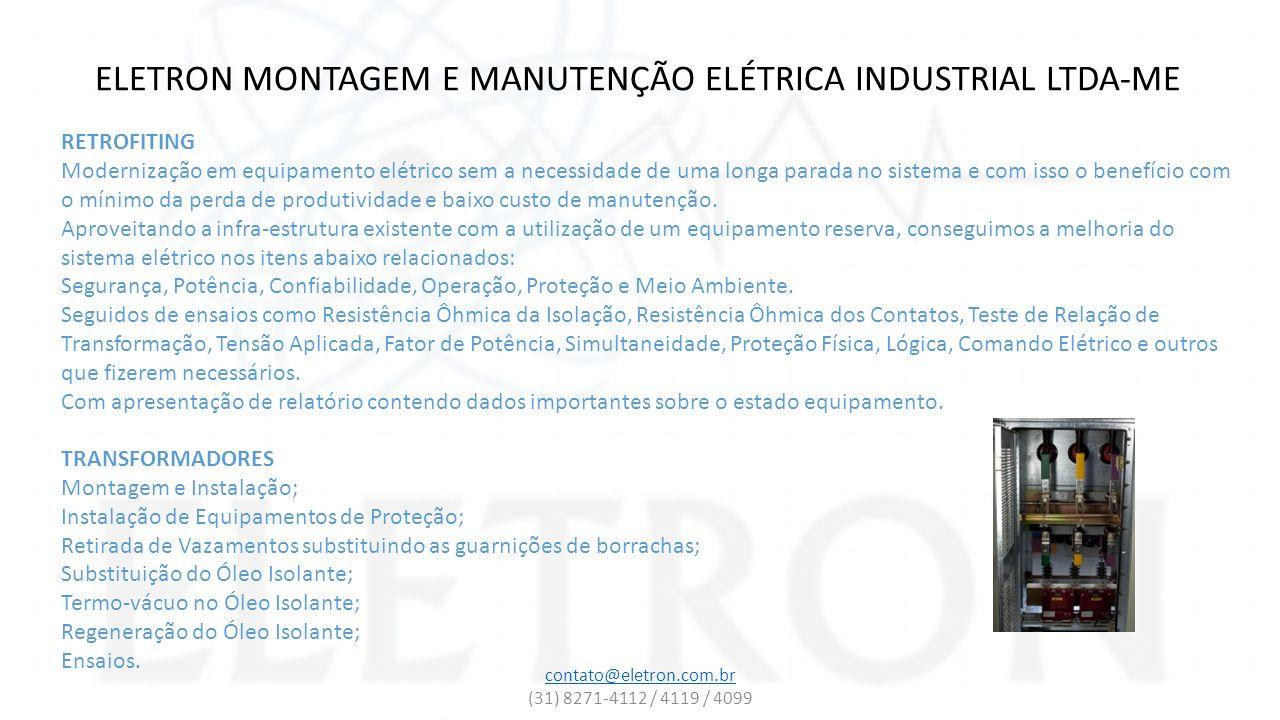 ELETRON MONTAGEM E MANUTENÇÃO ELÉTRICA INDUSTRIAL LTDA-ME MONTAGEM E INSTALAÇÃO Instalação de Subestações; Instalação de eletrocalha, eletrodutos, perfilado ou leito para cabos; Instalação de circuitos de distribuição em baixa ou média tensão; Instalação de Painel Elétrico em geral; Instalação de Disjuntores, Seccionadoras e Contatores.