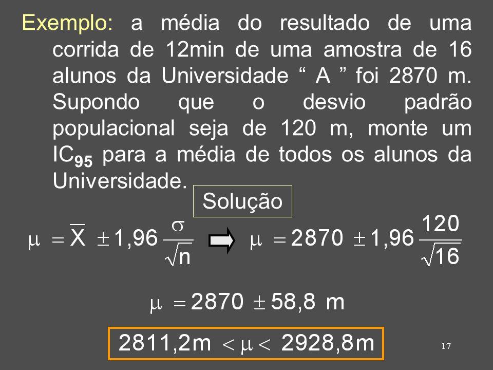 17 Exemplo: a média do resultado de uma corrida de 12min de uma amostra de 16 alunos da Universidade A foi 2870 m. Supondo que o desvio padrão populac