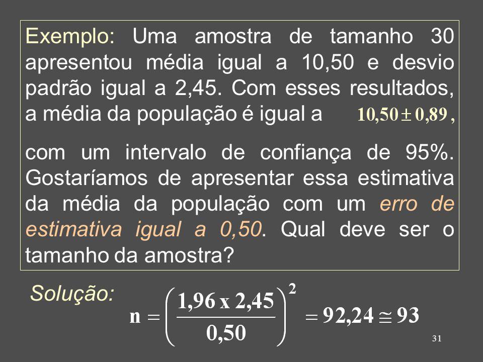 31 Exemplo: Uma amostra de tamanho 30 apresentou média igual a 10,50 e desvio padrão igual a 2,45. Com esses resultados, a média da população é igual