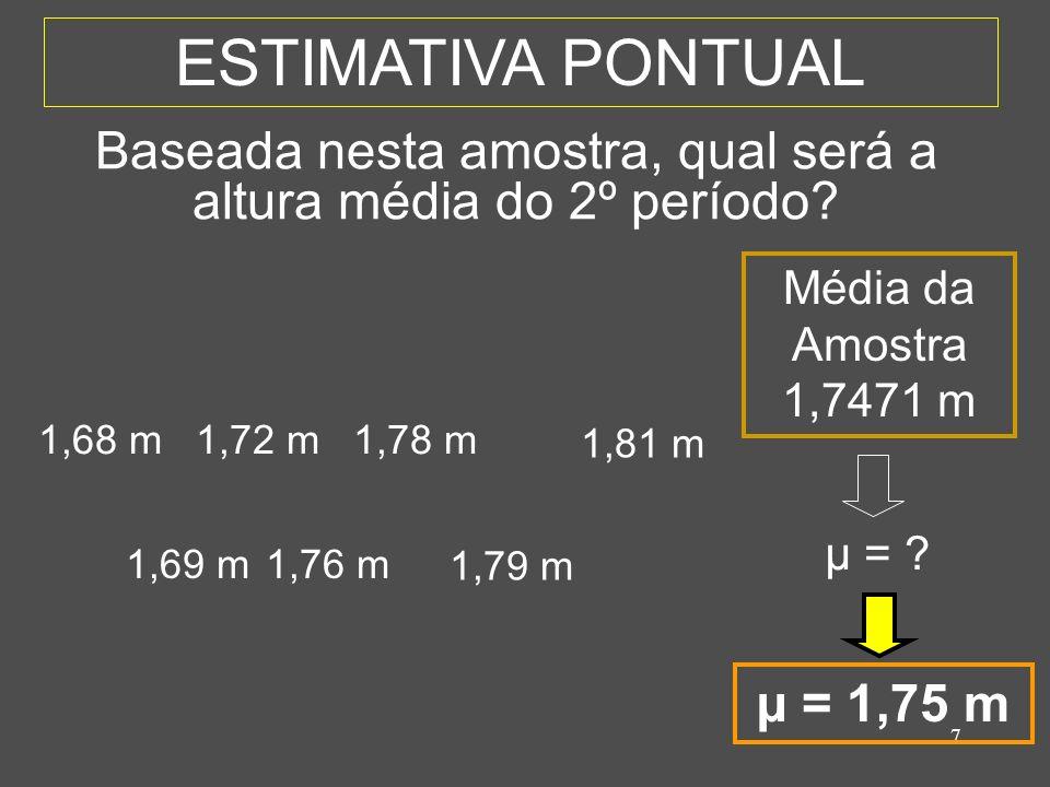 7 ESTIMATIVA PONTUAL 1,69 m1,76 m 1,79 m 1,68 m1,72 m1,78 m 1,81 m Média da Amostra 1,7471 m µ = ? Baseada nesta amostra, qual será a altura média do