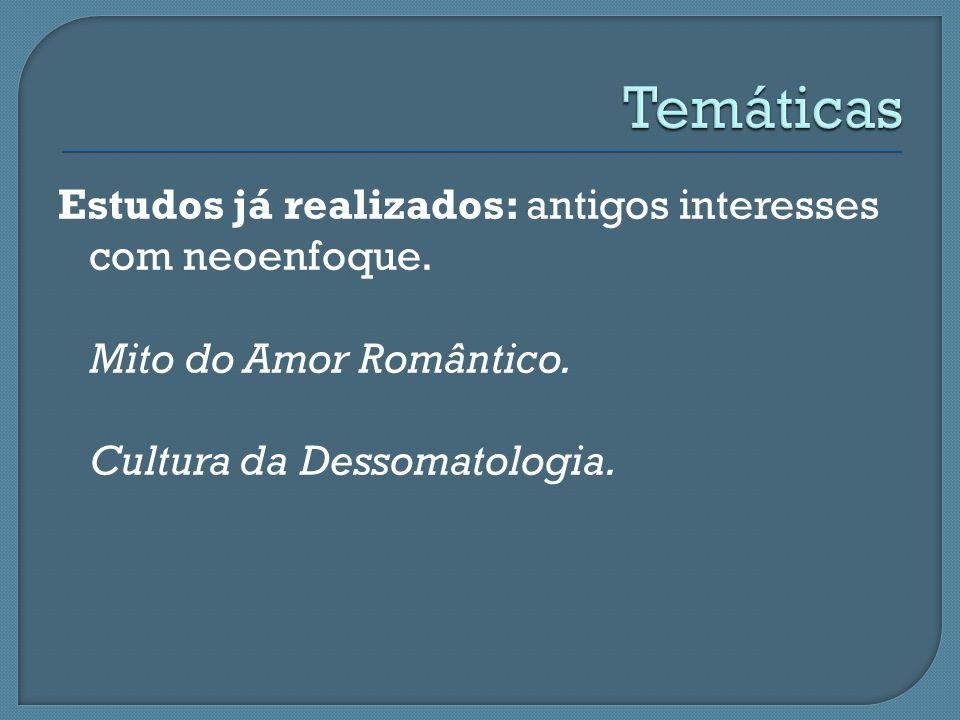 Estudos já realizados: antigos interesses com neoenfoque. Mito do Amor Romântico. Cultura da Dessomatologia.