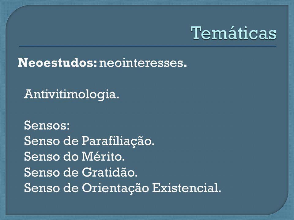 Neoestudos: neointeresses. Antivitimologia. Sensos: Senso de Parafiliação. Senso do Mérito. Senso de Gratidão. Senso de Orientação Existencial.