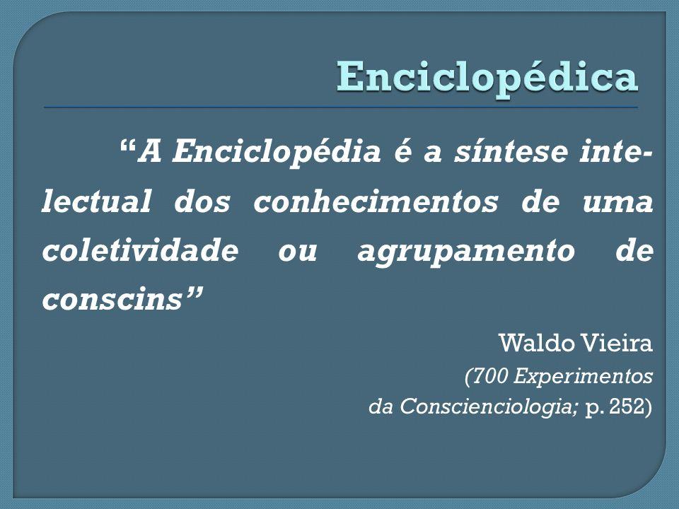 A Enciclopédia é a síntese inte- lectual dos conhecimentos de uma coletividade ou agrupamento de conscins Waldo Vieira (700 Experimentos da Conscienci