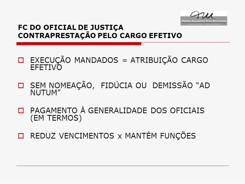 FC DO OFICIAL DE JUSTIÇA CONTRAPRESTAÇÃO PELO CARGO EFETIVO EXECUÇÃO MANDADOS = ATRIBUIÇÃO CARGO EFETIVO SEM NOMEAÇÃO, FIDÚCIA OU DEMISSÃO AD NUTUM PAGAMENTO À GENERALIDADE DOS OFICIAIS (EM TERMOS) REDUZ VENCIMENTOS x MANTÉM FUNÇÕES
