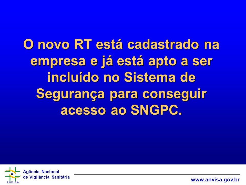 Agência Nacional de Vigilância Sanitária www.anvisa.gov.br O novo RT está cadastrado na empresa e já está apto a ser incluído no Sistema de Segurança