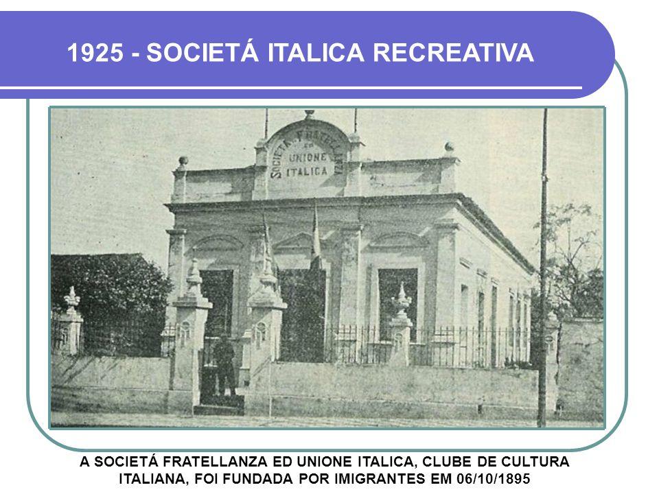 A SOCIETÁ FRATELLANZA ED UNIONE ITALICA, CLUBE DE CULTURA ITALIANA, FOI FUNDADA POR IMIGRANTES EM 06/10/1895 1925 - SOCIETÁ ITALICA RECREATIVA