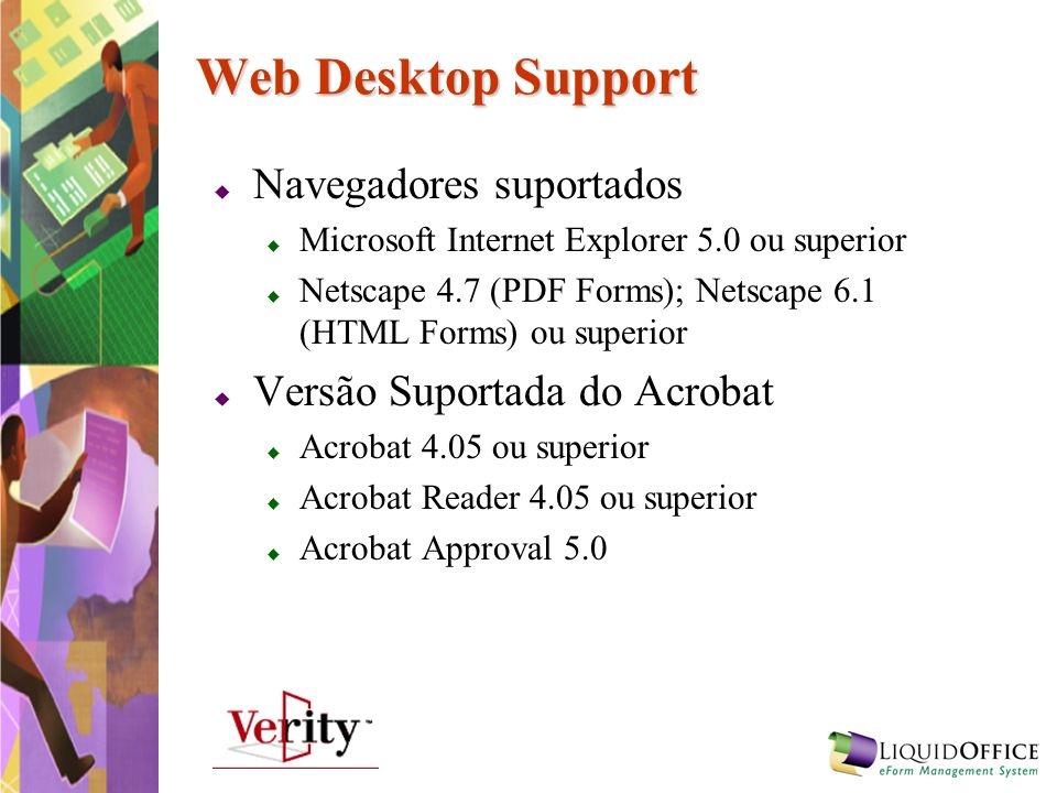 Web Desktop Support Navegadores suportados Microsoft Internet Explorer 5.0 ou superior Netscape 4.7 (PDF Forms); Netscape 6.1 (HTML Forms) ou superior
