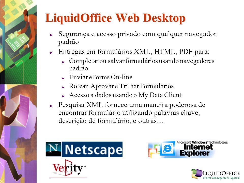 LiquidOffice Web Desktop Segurança e acesso privado com qualquer navegador padrão Entregas em formulários XML, HTML, PDF para: Completar ou salvar for