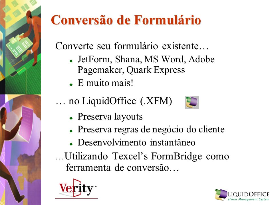 Conversão de Formulário Converte seu formulário existente… JetForm, Shana, MS Word, Adobe Pagemaker, Quark Express E muito mais! … no LiquidOffice (.X
