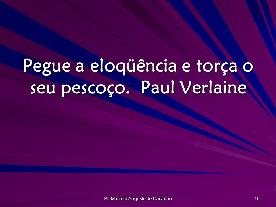 Pr. Marcelo Augusto de Carvalho 10 Pegue a eloqüência e torça o seu pescoço.Paul Verlaine