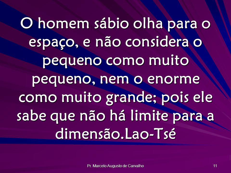 Pr. Marcelo Augusto de Carvalho 11 O homem sábio olha para o espaço, e não considera o pequeno como muito pequeno, nem o enorme como muito grande; poi