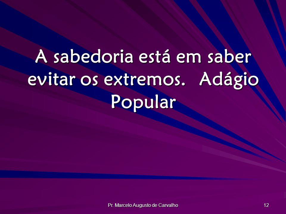 Pr. Marcelo Augusto de Carvalho 12 A sabedoria está em saber evitar os extremos.Adágio Popular