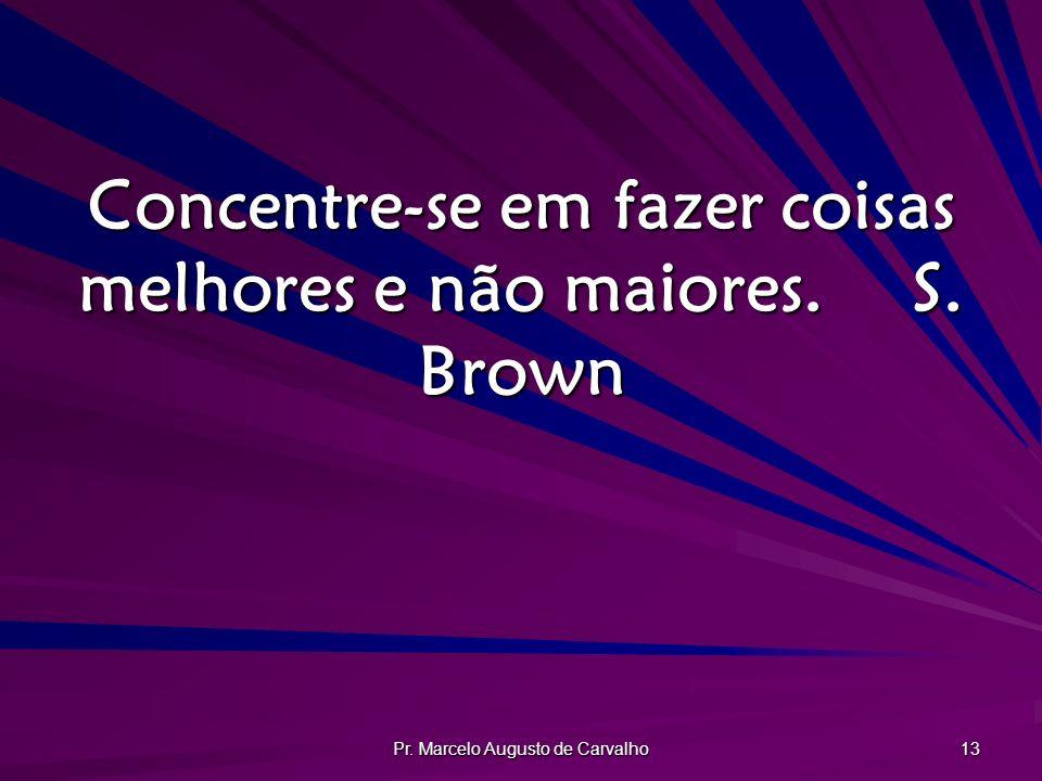 Pr. Marcelo Augusto de Carvalho 13 Concentre-se em fazer coisas melhores e não maiores.S. Brown