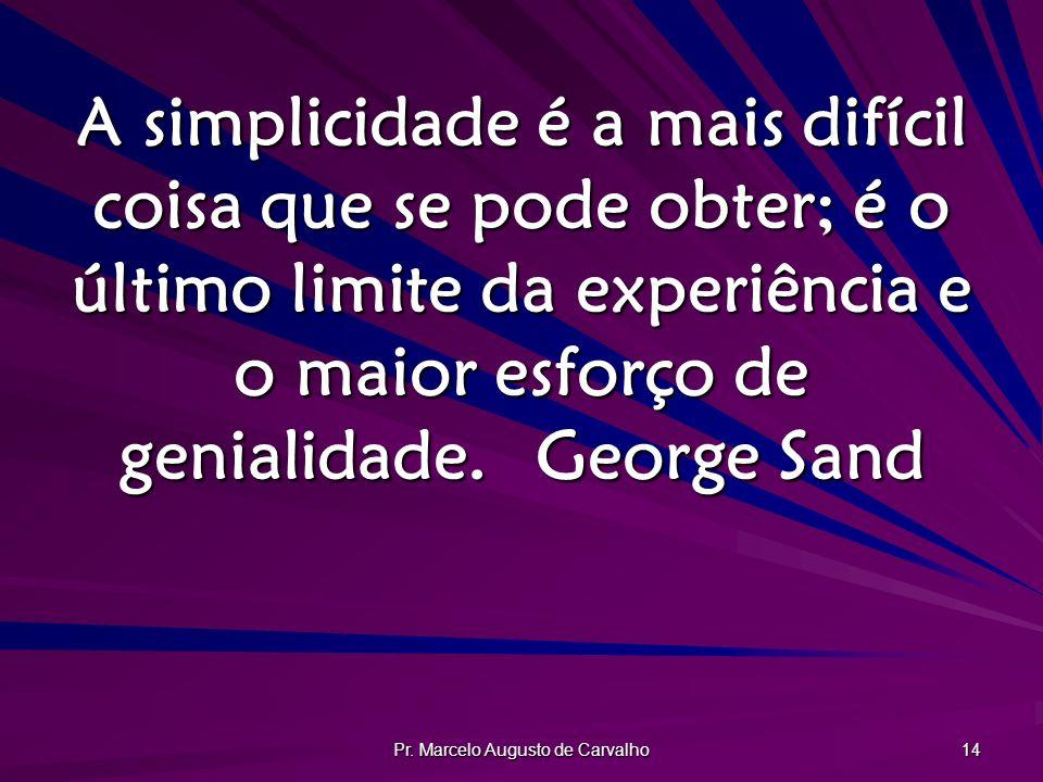 Pr. Marcelo Augusto de Carvalho 14 A simplicidade é a mais difícil coisa que se pode obter; é o último limite da experiência e o maior esforço de geni