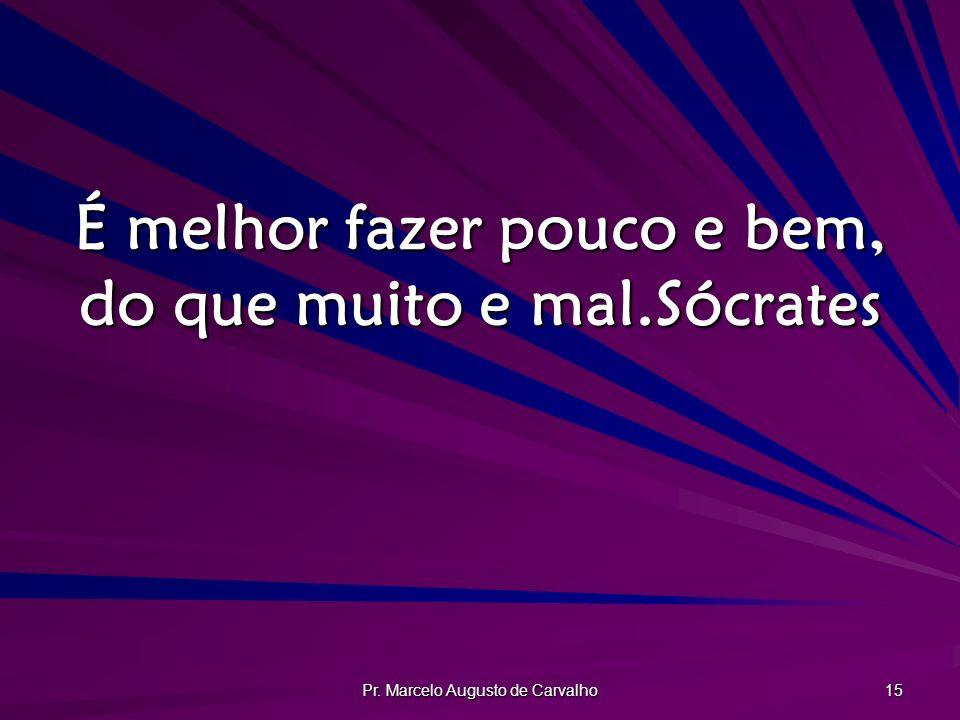 Pr. Marcelo Augusto de Carvalho 15 É melhor fazer pouco e bem, do que muito e mal.Sócrates